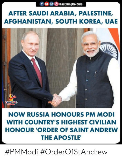 Saudi Arabia: f 0 0 (8)/LaughingColours  AFTER SAUDI ARABIA, PALESTINE,  AFGHANISTAN, SOUTH KOREA, UAE  NOW RUSSIA HONOURS PM MODI  WITH COUNTRY'S HIGHEST CIVILIAN  HONOUR 'ORDER OF SAINT ANDREW  THE APOSTLE #PMModi #OrderOfStAndrew