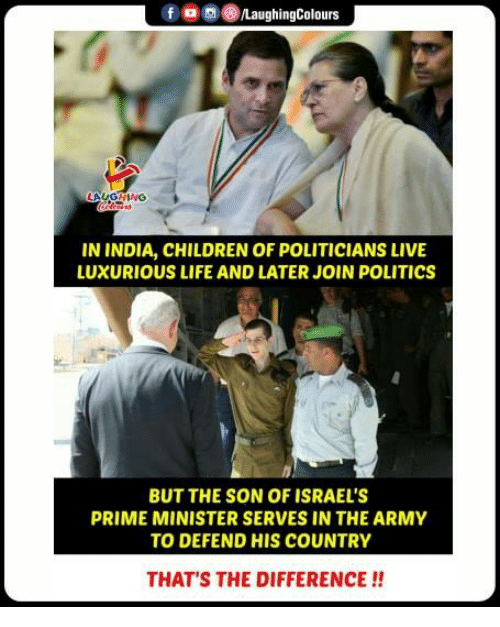 Children, Life, and Politics: f  8)/LaughingColours  LAUGHING  IN INDIA, CHILDREN OF POLITICIANS LIVE  LUXURIOUS LIFE AND LATER JOIN POLITICs  BUT THE SON OF ISRAEL'S  PRIME MINISTER SERVES IN THE ARMY  TO DEFEND HIS COUNTRY  THAT'S THE DIFFERENCE!!