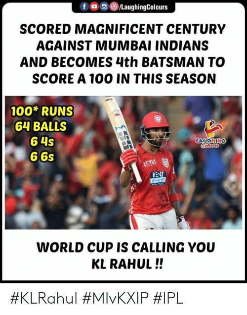 mumbai indians: f , (8)/LaughingColours  SCORED MAGNIFICENT CENTURY  AGAINST MUMBAI INDIANS  AND BECOMES 4th BATSMAN TO  SCORE A 100 IN THIS SEASON  100 RUNS  64 BALLS  6 4s  6 6s  LAUGHIN  KENT  WORLD CUP IS CALLING YOU  KL RAHUL!! #KLRahul #MIvKXIP #IPL