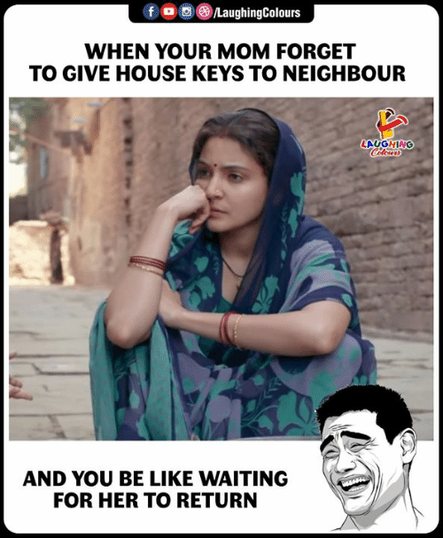Be Like, House, and Waiting...: f  a  e)/LaughingColours  WHEN YOUR MOM FORGET  TO GIVE HOUSE KEYS TO NEIGHBOUR  AUGHING  AND YOU BE LIKE WAITING  FOR HER TO RETURN