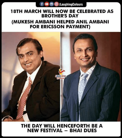 Bhai: f aughingColours  18TH MARCH WILL NOW BE CELEBRATED AS  BROTHER'S DAY  (MUKESH AMBANI HELPED ANIL AMBANI  FOR ERICSSON PAYMENT)  LAUGHING  THE DAY WILL HENCEFORTH BE A  NEW FESTIVAL BHAI DUES