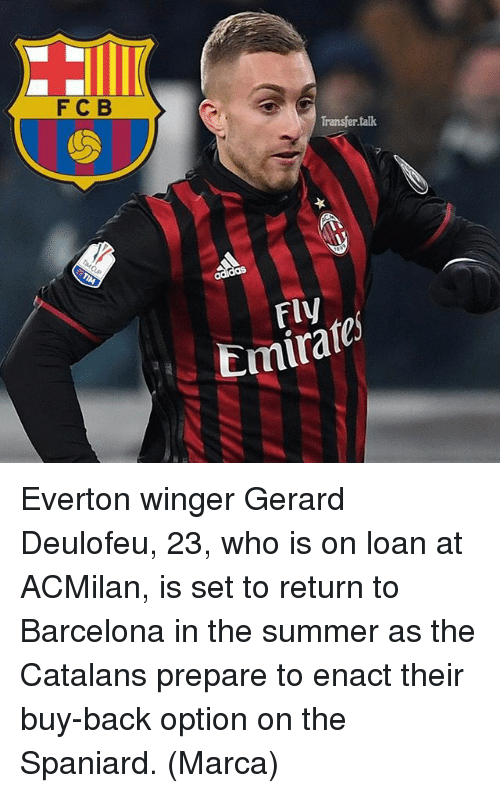 winger: F C B  Transfer talk  Emirate Everton winger Gerard Deulofeu, 23, who is on loan at ACMilan, is set to return to Barcelona in the summer as the Catalans prepare to enact their buy-back option on the Spaniard. (Marca)