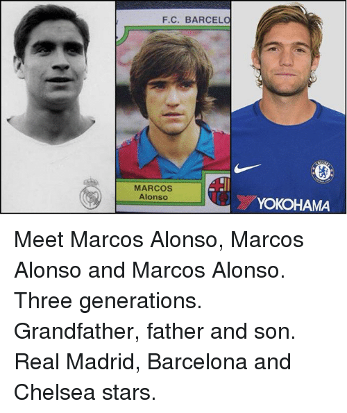 Barcelona, Chelsea, and Memes: F.C. BARCEL  MARCOS  Alonso  YOKOHAMA Meet Marcos Alonso, Marcos Alonso and Marcos Alonso. Three generations. Grandfather, father and son. Real Madrid, Barcelona and Chelsea stars.