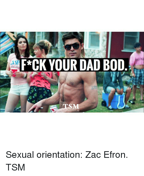 Dad, Zac Efron, and Girl Memes: F*CK YOUR DAD BOD Sexual orientation: Zac Efron. TSM