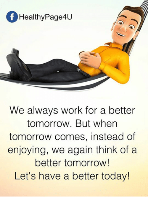 A Better Tomorrow: f Healthy Page4u  We always work for a better  tomorrow. But when  tomorrow comes, instead of  enjoying, we again think of a  better tomorrow!  Let's have a better today!