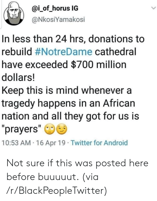 "Android, Blackpeopletwitter, and Twitter: ?F)  @İ-of-horus IG  @NkosiYamakosi  In less than 24 hrs, donations to  rebuild #NotreDame cathedral  have exceeded $700 million  dollars!  Keep this is mind whenever a  tragedy happens in an African  nation and all they got for us is  prayers""  10:53 AM 16 Apr 19 Twitter for Android Not sure if this was posted here before buuuuut. (via /r/BlackPeopleTwitter)"