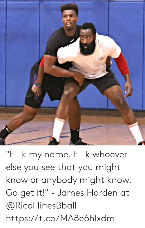 """harden: """"F--k my name. F--k whoever else you see that you might know or anybody might know. Go get it!"""" - James Harden at  @RicoHinesBball https://t.co/MA8e6hlxdm"""