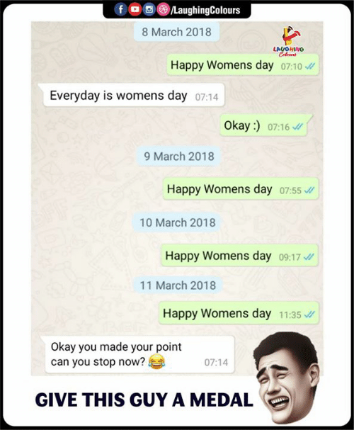 Your Point: f/LaughingColours  8 March 2018  LAUGHING  Happy Womens day o7:10  Everyday is vw  omens day 07:14  Okay :)  07:16  9 March 2018  Happy Womens day 07:55  10 March 2018  Happy Womens day 09:17  11 March 2018  Happy Womens day 11:35  Okay you made your point  can you stop now?  07:14  GIVE THIS GUY A MEDAL