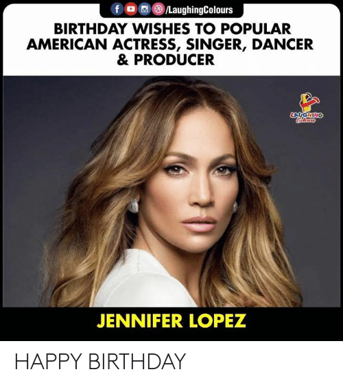 lopez: f /LaughingColours  BIRTHDAY WISHES TO POPULAR  AMERICAN ACTRESS, SINGER, DANCER  & PRODUCER  LAUGHING  Cleurs  JENNIFER LOPEZ HAPPY BIRTHDAY