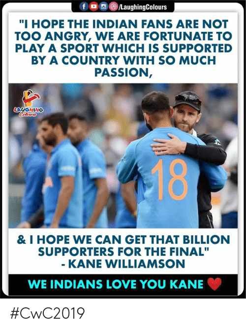 "Too Angry: f  /LaughingColours  ""I HOPE THE INDIAN FANS ARE NOT  TOO ANGRY, WE ARE FORTUNATE TO  PLAY A SPORT WHICH IS SUPPORTED  BY A COUNTRY WITH SO MUCH  PASSION,  LAUGHING  Celeurs  18  & I HOPE WE CAN GET THAT BILLION  SUPPORTERS FOR THE FINAL""  - KANE WILLIAMSON  WE INDIANS LOVE YOU KANE #CwC2019"