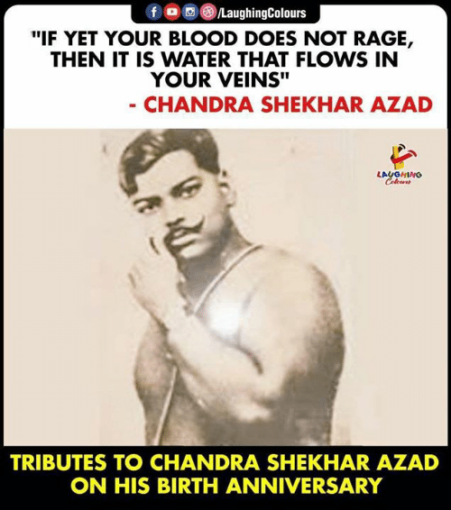 """Water, Indianpeoplefacebook, and Rage: f /LaughingColours  """"IF YET YOUR BLOOD DOES NOT RAGE,  THEN IT IS WATER THAT FLOWS IN  YOUR VEINS""""  - CHANDRA SHEKHAR AZAD  LAUGHING  Celours  TRIBUTES TO CHANDRA SHEKHAR AZAD  ON HIS BIRTH ANNIVERSARY"""