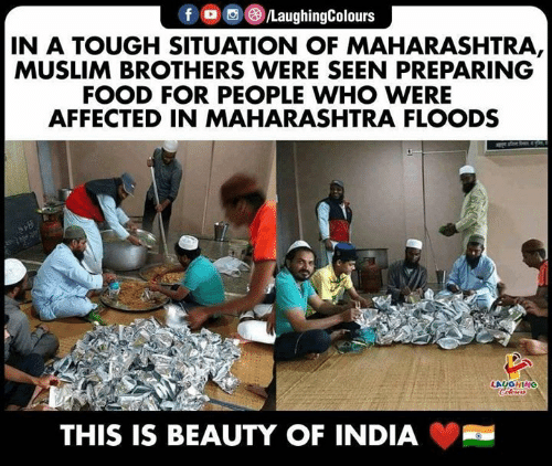 Food, Muslim, and India: f /LaughingColours  IN A TOUGH SITUATION OF MAHARASHTRA,  MUSLIM BROTHERS WERE SEEN PREPARING  FOOD FOR PEOPLE WHO WERE  AFFECTED IN MAHARASHTRA FLOODS  LAUGHING  Colours  THIS IS BEAUTY OF INDIA