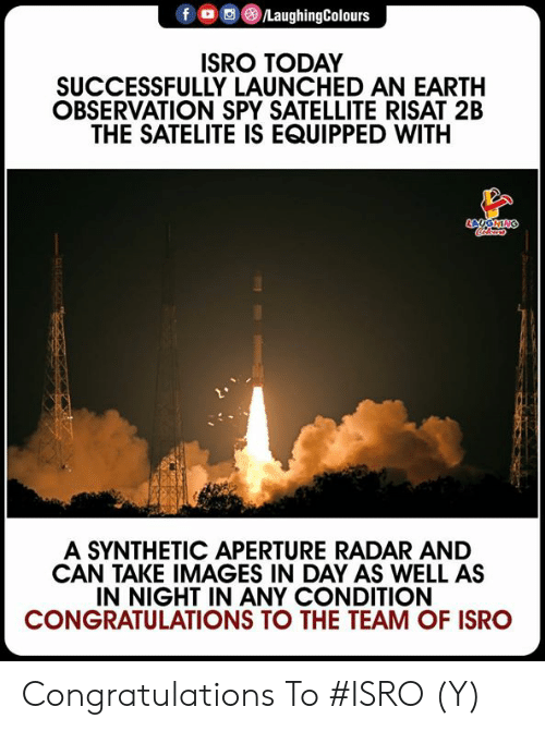 Radar: f LaughingColours  ISRO TODAY  SUCCESSFULLY LAUNCHED AN EARTH  OBSERVATION SPY SATELLITE RISAT 2B  THE SATELITE IS EQUIPPED WITH  A SYNTHETIC APERTURE RADAR AND  CAN TAKE IMAGES IN DAY AS WELL AS  IN NIGHT IN ANY CONDITION  CONGRATULATIONS TO THE TEAM OF ISRO Congratulations To #ISRO  (Y)