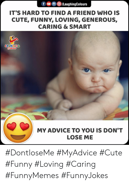 Its Hard: f LaughingColours  IT'S HARD TO FIND A FRIEND WHO IS  CUTE, FUNNY, LOVING, GENEROUS,  CARING & SMART  LAGGHING  Cclor  MY ADVICE TO YOU IS DON'T  LOSE ME #DontloseMe #MyAdvice #Cute #Funny #Loving #Caring #FunnyMemes #FunnyJokes