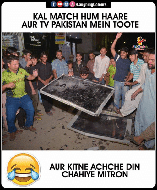 Match, Pakistan, and Indianpeoplefacebook: f  /LaughingColours  KAL MATCH HUM HAARE  AUR TV PAKISTAN MEIN TOOTE  wws  AT  PAKISTA  AUR KITNE ACHCHE DIN  CHAHIYE MITRON