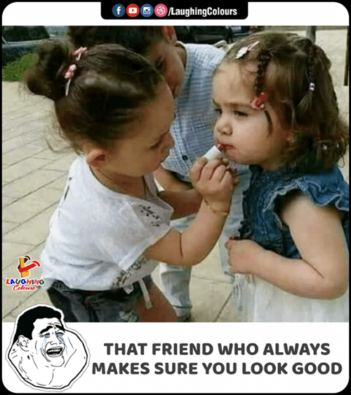 You Look Good: f  LaughingColours  LAUGHING  Celours  THAT FRIEND WHO ALWAYS  MAKES SURE YOU LOOK GOOD