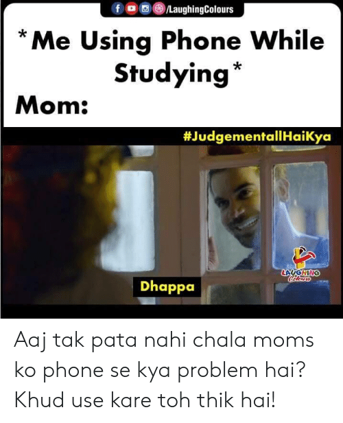 Toh: f LaughingColours  Me Using Phone While  Studying  Mom:  #JudgementallHaiKya  LAUGHING  Calensrs  Dhappa Aaj tak pata nahi chala moms ko phone se kya problem hai? Khud use kare toh thik hai!