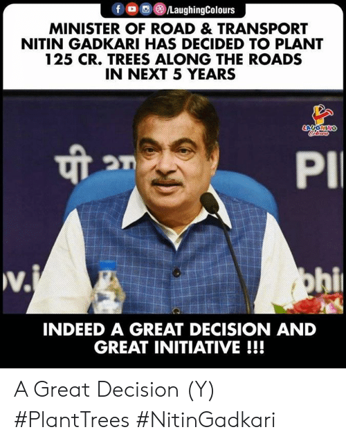 Indeed, Trees, and Indianpeoplefacebook: f LaughingColours  MINISTER OF ROAD & TRANSPORT  NITIN GADKARI HAS DECIDED TO PLANT  125 CR. TREES ALONG THE ROADS  IN NEXT 5 YEARS  LAUGHING  Coleurs  PI  w.  v.j  ohi  INDEED A GREAT DECISION AND  GREAT INITIATIVE!!! A Great Decision (Y) #PlantTrees  #NitinGadkari