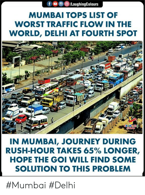 Journey, Rush Hour, and Traffic: f  /LaughingColours  MUMBAI TOPS LIST OF  WORST TRAFFIC FLOW IN THE  WORLD, DELHI AT FOURTH SPOT  ONHO  IN MUMBAI, JOURNEY DURING  RUSH-HOUR TAKES 65% LONGER,  HOPE THE GOI WILL FIND SOME  SOLUTION TO THIS PROBLEM #Mumbai #Delhi