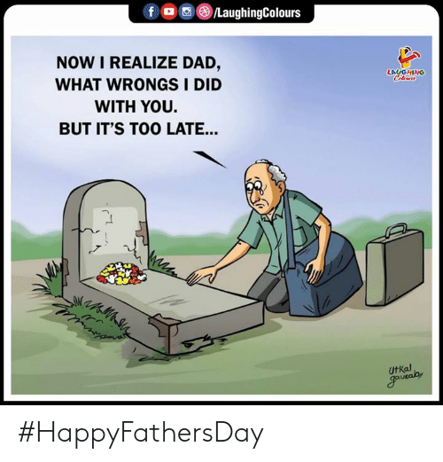 Dad, Indianpeoplefacebook, and Did: f /LaughingColours  NOW I REALIZE DAD,  WHAT WRONGSI DID  LAUGHING  Celours  WITH YOU.  BUT IT'S TOO LATE...  UtKal  gautalay #HappyFathersDay