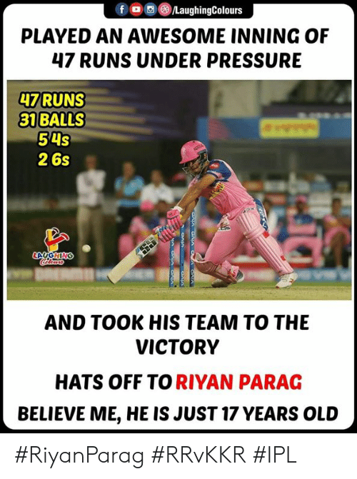 hats off: f/LaughingColours  PLAYED AN AWESOME INNING OF  47 RUNS UNDER PRESSURE  47 RUNS  31 BALLS  54S  2 6s  AND TOOK HIS TEAM TO THE  VICTORY  HATS OFF TO RIYAN PARAG  BELIEVE ME, HE IS JUST 17 YEARS OLUD #RiyanParag #RRvKKR #IPL