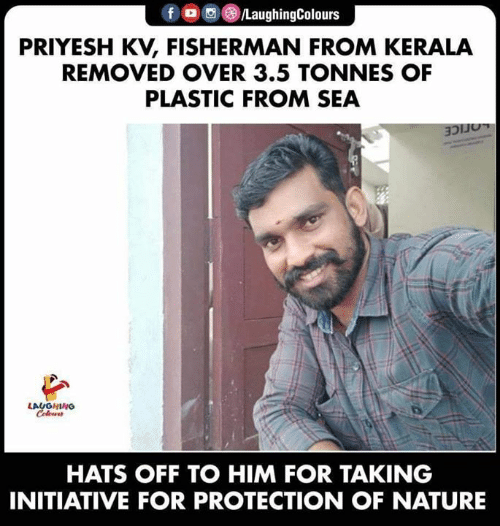 Nature, Indianpeoplefacebook, and Plastic: f /LaughingColours  PRIYESH KV, FISHERMAN FROM KERALA  REMOVED OVER 3.5 TONNES OF  PLASTIC FROM SEA  LOCICE  LAUGHING  Coleur  HATS OFF TO HIM FOR TAKING  INITIATIVE FOR PROTECTION OF NATURE