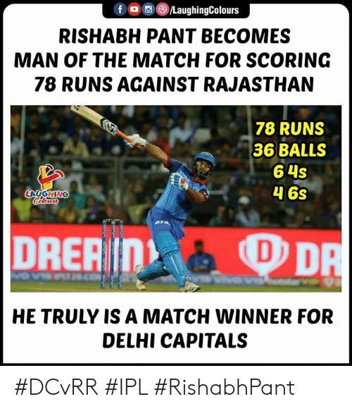 Pant: f/LaughingColours  RISHABH PANT BECOMES  MAN OF THE MATCH FOR SCORING  78 RUNS AGAINST RAJASTHAN  78 RUNS  36 BALLS  6 4s  46s  HE TRULY IS A MATCH WINNER FOR  DELHI CAPITALS #DCvRR #IPL #RishabhPant