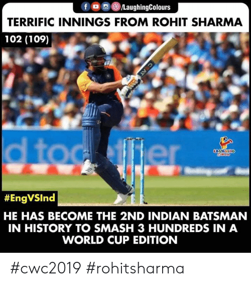 World Cup: f /LaughingColours  TERRIFIC INNINGS FROM ROHIT SHARMA  102 (109)  d toc ffier  LAUGHING  Colers  #EngVSInd  HE HAS BECOME THE 2ND INDIAN BATSMAN  IN HISTORY TO SMASH 3 HUNDREDS IN A  WORLD CUP EDITION  C AT #cwc2019 #rohitsharma