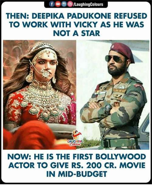 Bollywood: f/LaughingColours  THEN: DEEPIKA PADUKONE REFUSED  TO WORK WITH VICKY AS HE WAS  NOT A STAR  HING  NOW: HE IS THE FIRST BOLLYWOOD  ACTOR TO GIVE RS. 200 CR. MOVIE  IN MID-BUDGET