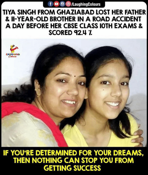 Lost, Old, and Dreams: f LaughingColours  TIYA SINGH FROM GHAZIABAD LOST HER FATHER  & II-YEAR-OLD BROTHER IN A ROAD ACCIDENT  A DAY BEFORE HER CBSE CLASS 1OTH EXAMS &  SCORED 92.41  LAUGHING  IF YOU'RE DETERMINED FOR YOUR DREAMS,  THEN NOTHING CAN STOP YOU FROM  GETTING SUCCESS
