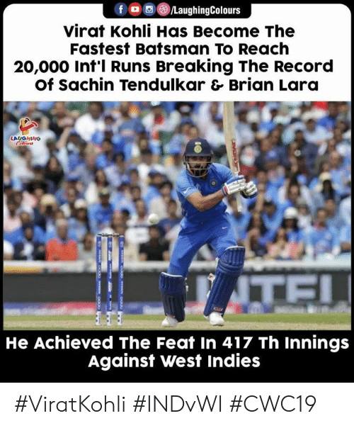 Record, Sachin Tendulkar, and Indianpeoplefacebook: f /LaughingColours  virat Kohli Has Become The  Fastest Batsman To Reach  20,000 Int'l Runs Breaking The Record  Of Sachin Tendulkar & Brian Lara  LAUGHINO  TE!  He Achieved The Feat In 417 Th Innings  Against West Indies #ViratKohli #INDvWI #CWC19