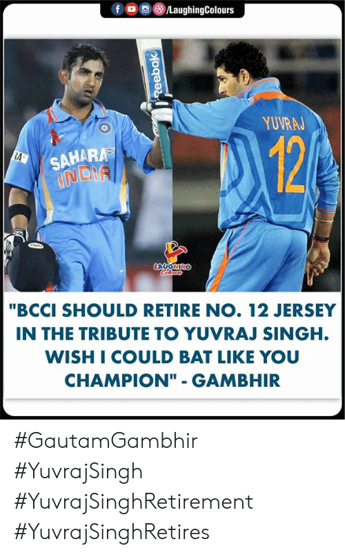 "Reebok, India, and Indianpeoplefacebook: f  /LaughingColours  YUVRAJ  124  SAHARA  INDIA  RA  LAUGHING  Coler  ""BCCI SHOULD RETIRE NO. 12 JERSEY  IN THE TRIBUTE TO YUVRAJ SINGH.  WISH I COULD BAT LIKE YOU  CHAMPION"" - GAMBHIR  Reebok #GautamGambhir #YuvrajSingh #YuvrajSinghRetirement #YuvrajSinghRetires"