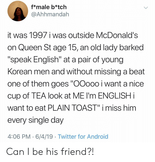 """Android, McDonalds, and Twitter: f*male b*tch  @Ahhmandah  it was 1997 i was outside McDonald's  on Queen St age 15, an old lady barked  """"speak English"""" at a pair of young  Korean men and without missing a beat  one of them goes """"OOoo0 i want a nice  cup of TEA look at ME I'm ENGLISH i  want to eat PLAIN TOAST"""" i miss him  every single day  4:06 PM 6/4/19 Twitter for Android Can I be his friend?!"""