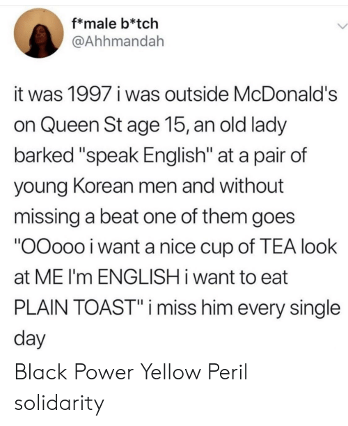 """McDonalds, Queen, and Black: f*male b*tch  @Ahhmandah  it was 1997 i was outside McDonald's  on Queen St age 15, an old lady  barked """"speak English"""" at a pair of  young Korean men and without  missing a beat one of them goes  """"OOoo0 i want a nice cup of TEA look  at ME I'm ENGLISH i want to eat  PLAIN TOAST""""i miss him every single  day Black Power  Yellow Peril solidarity"""