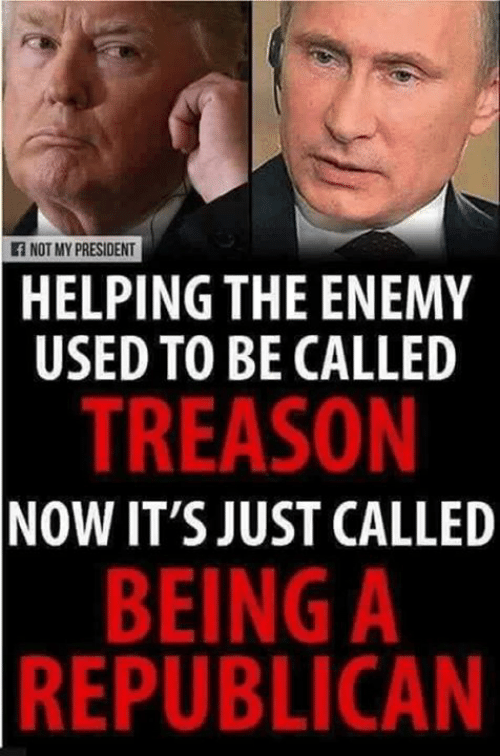 Just Called: f NOT MY PRESIDENT  HELPING THE ENEMY  USED TO BE CALLED  TREASON  NOW IT'S JUST CALLED  BEING A  REPUBLICAN