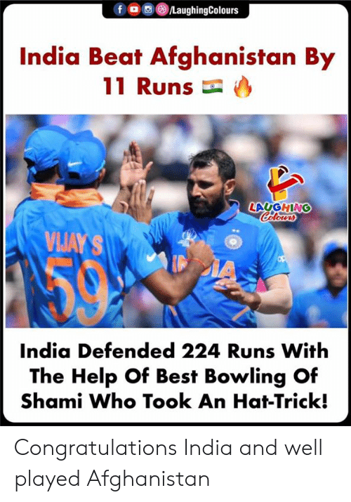 Afghanistan: f o  /LaughingColours  India Beat Afghanistan By  11 Runs  LAUGHING  Calours  VIJAY'S  IA  India Defended 224 Runs With  The Help Of Best Bowling Of  Shami Who Took An Hat-Trick! Congratulations India and well played Afghanistan