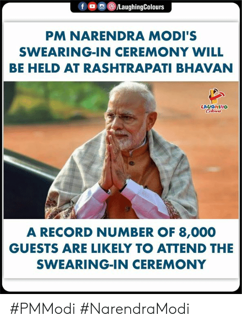 Narendra: f o )/LaughingColours  PM NARENDRA MODI'S  SWEARING-IN CEREMONY WILL  BE HELD AT RASHTRAPATI BHAVAN  LAUGHING  A RECORD NUMBER OF 8,000  GUESTS ARE LIKELY TO ATTEND THE  SWEARING-IN CEREMONY #PMModi #NarendraModi