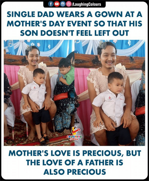 Dad, Love, and Mother's Day: f O @)/LaughingColours  SINGLE DAD WEARS A GOWN AT A  MOTHER'S DAY EVENT SO THAT HIS  SON DOESN'T FEEL LEFT OUT  AUGHING  MOTHER'S LOVE IS PRECIOUS, BUT  THE LOVE OF A FATHER IS  ALSO PRECIOUS