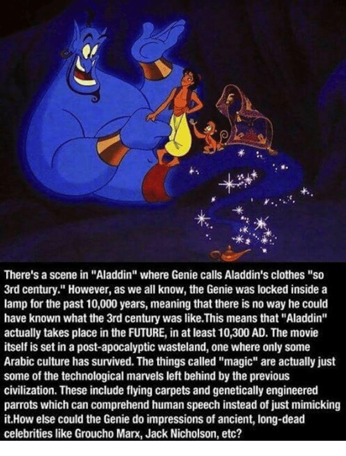"Jack Nicholson: f.  ok  There's a scene in ""Aladdin"" where Genie calls Aladdin's clothes ""so  3rd century."" However, as we all know, the Genie was locked inside a  lamp for the past 10,000 years, meaning that there is no way he could  have known what the 3rd century was like.This means that ""Aladdin""  actually takes place in the FUTURE, in at least 10,300 AD. The movie  itself is set in a post-apocalyptic wasteland, one where only some  Arabic culture has survived. The things called ""magic"" are actually just  some of the technological marvels left behind by the previous  civilization. These include flying carpets and genetically engineered  parrots which can comprehend human speech instead of just mimicking  it.How else could the Genie do impressions of ancient, long-dead  celebrities like Groucho Marx, Jack Nicholson, etc?"
