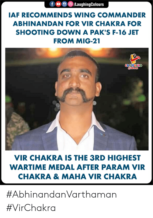 iaf: f OLaughingColours  IAF RECOMMENDS WING COMMANDER  ABHINANDAN FOR VIR CHAKRA FOR  SHOOTING DOWN A PAK'S F-16 JET  FROM MIG-21  LA  VIR CHAKRA IS THE 3RD HIGHEST  WARTIME MEDAL AFTER PARAM VIR  CHAKRA & MAHA VIR CHAKRA #AbhinandanVarthaman #VirChakra