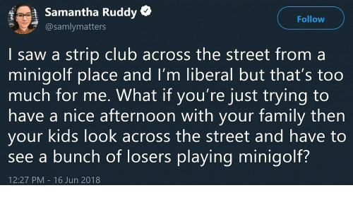 Club, Saw, and Too Much: f  Samantha Ruddy *  @samlymatters  Follow    saw a strip club across the street from a  minigolt place and I'm liberal but that's too  much for me. What if you're just trying to  have a nice atternoon with your tamily then  your kids look across the street and have to  see a bunch of losers playing minigolf?  12:27 PM 16 Jun 2018