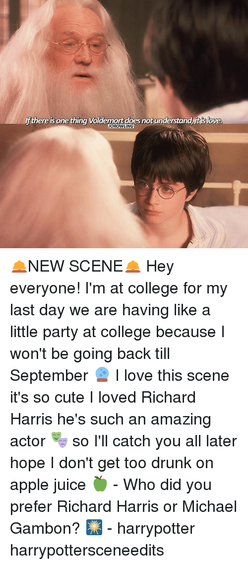 richard harris: f there is one thing Voldemort does not understand, itis love  JOROWLING 🛎NEW SCENE🛎 Hey everyone! I'm at college for my last day we are having like a little party at college because I won't be going back till September 🔮 I love this scene it's so cute I loved Richard Harris he's such an amazing actor 🎭 so I'll catch you all later hope I don't get too drunk on apple juice 🍏 - Who did you prefer Richard Harris or Michael Gambon? 🎆 - harrypotter harrypottersceneedits