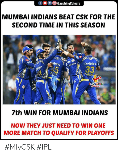 mumbai indians: f @tLaughingColours  MUMBAI INDIANS BEAT CSK FOR THE  SECOND TIME IN THIS SEASON  ibiboGgoibibo  LAUGHING  7th WIN FOR MUMBAI INDIANS  NOW THEY JUST NEED TO WIN ONE  MORE MATCH TO QUALIFY FOR PLAYOFFS #MIvCSK #IPL