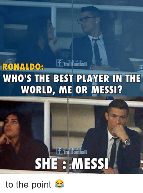 Trol: f Trol Football  RONALDO:  WHO'S THE BEST PLAYER IN THE  WORLD, ME OR MESSI?  f TrollFoothall  SHE MESSI to the point 😂