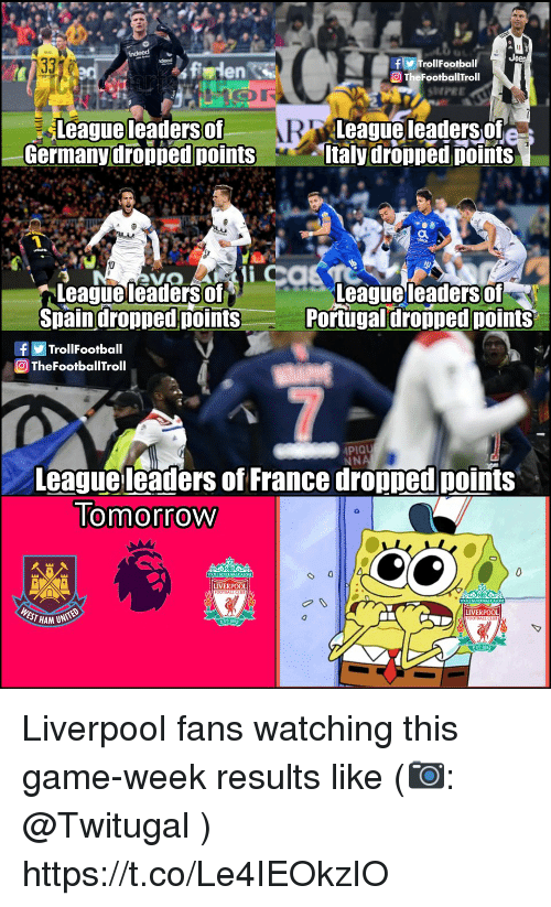 Liverpool Fans: f TrollFootball  O TheFootballTroll  en S  SHPEE  Leagueleaders of  Germanydropped points  League leaders of  taly dropped points  leaders of  Leagueleadersof  Spaindropped points  eaguel  Portugal dropped points  fTrollFootball  TheFootballTroll  PIQU  NNA  League leaders of France dropped points  lomorrow  LIVERPOOL  EST HAM UN  LIVERPOOL Liverpool fans watching this game-week results like (📷: @Twitugal ) https://t.co/Le4IEOkzIO