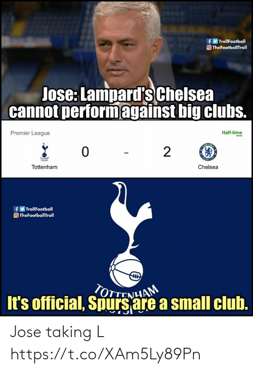 tottenham: f TrollFootball  O TheFootballTroll  Jose: Lampard's Chelsea  cannot performagainst big clubs.  Half-time  Premier League  2  Chelsea  Tottenham  f TrollFootball  O TheFootballTroll  TOTTENHAM  It's official, Spurs are a small club. Jose taking L https://t.co/XAm5Ly89Pn