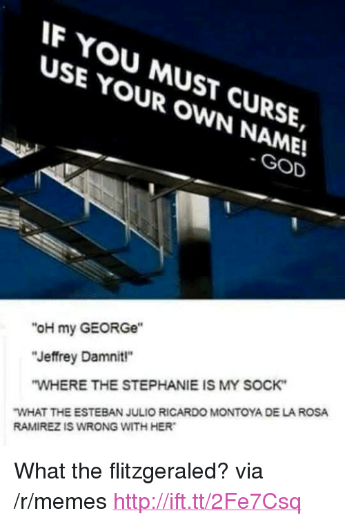 "Esteban Julio Ricardo: F YOU MUST CURSE,  USE YOUR OWN NAME!  SE YMUsT  GOD  ""oH my GEORGe""  ""Jeffrey Damnit""  WHERE THE STEPHANIE IS MY SOCK  WHAT THE ESTEBAN JULIO RICARDO MONTOYA DE LA ROSA  RAMIREZ IS WRONG WITH HER <p>What the flitzgeraled? via /r/memes <a href=""http://ift.tt/2Fe7Csq"">http://ift.tt/2Fe7Csq</a></p>"
