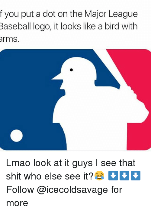 like a bird: f you put a dot on the Major League  Baseball logo, it looks like a bird with  arms. Lmao look at it guys I see that shit who else see it?😂 ⬇️⬇️⬇️ Follow @icecoldsavage for more