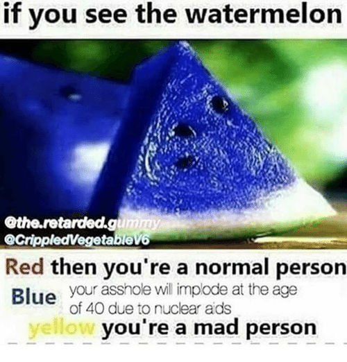 Watermelone: f you see the watermelon  the.retardded.g  GrippledVegetable  Red then you're a normal person  Blue your asshole will implode at the age  of 40 due to nuclear ads  yellow  you're a mad person