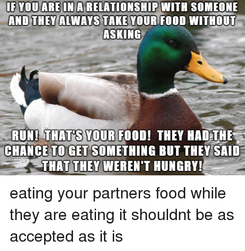 Food, Hungry, and Run: - F YOUAREINA,RELATIONSHIP WITH SOMEONE  AND THEY ALWAYS TAKE YOUR FOO  WITHOUT  ASKING  YOUR FOOD  RUN! THAT'S YOUR FOOD! THEY HAD THE  CHANCE TO GET SOMETHING BUT THEY SAID  THAT THEY WEREN'T HUNGRY! eating your partners food while they are eating it shouldnt be as accepted as it is
